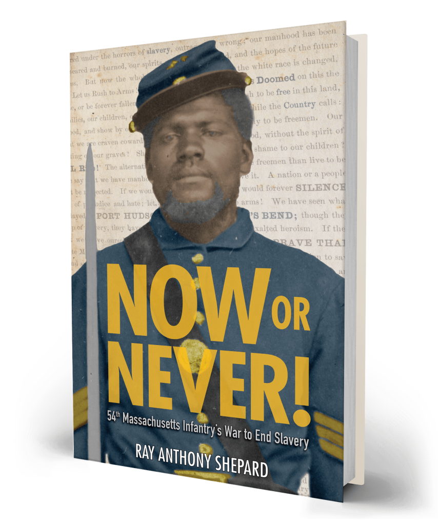 Now or Never! 54th Massachusetts Infantry's War to End Slavery by Ray Anthony Shepard